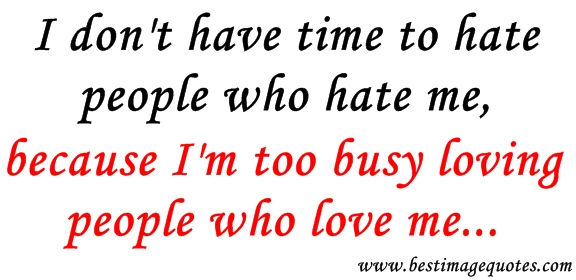 I-dont-have-time-to-hate-people-who-hate-me-because-Im-too-busy-loving-people-who-love-me.jpg